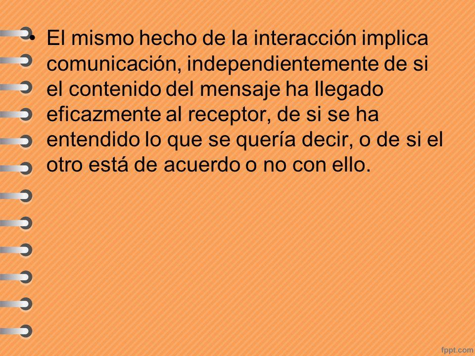El mismo hecho de la interacción implica comunicación, independientemente de si el contenido del mensaje ha llegado eficazmente al receptor, de si se