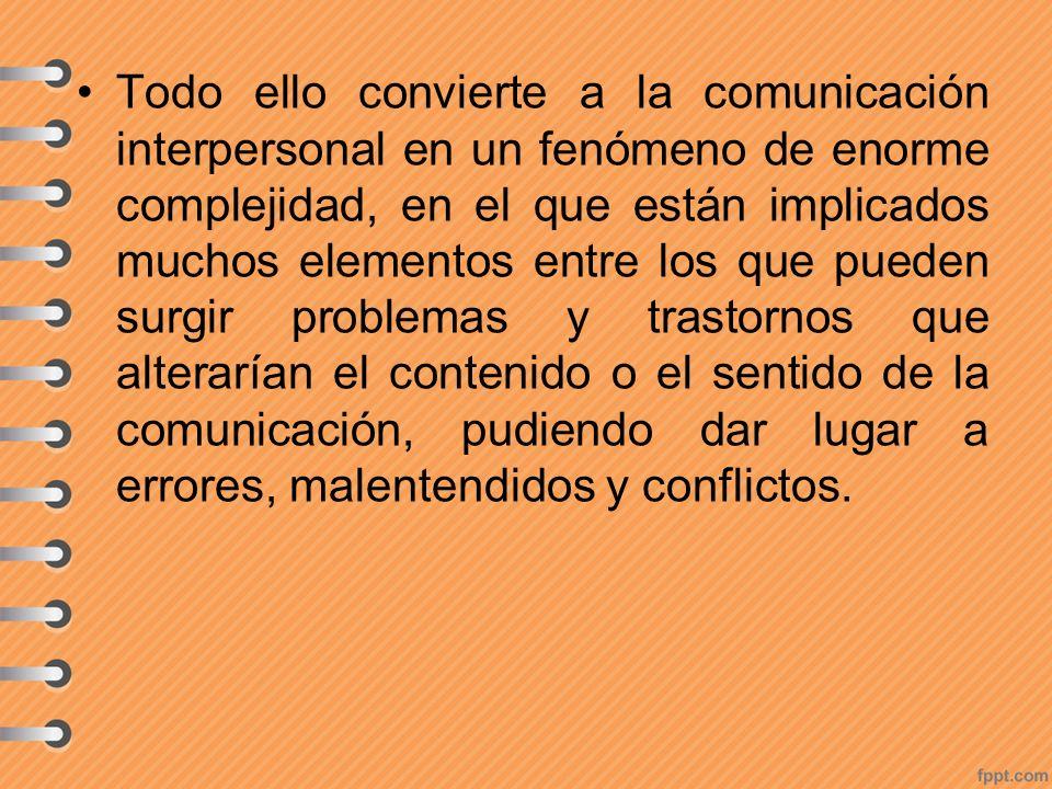 Todo ello convierte a la comunicación interpersonal en un fenómeno de enorme complejidad, en el que están implicados muchos elementos entre los que pu