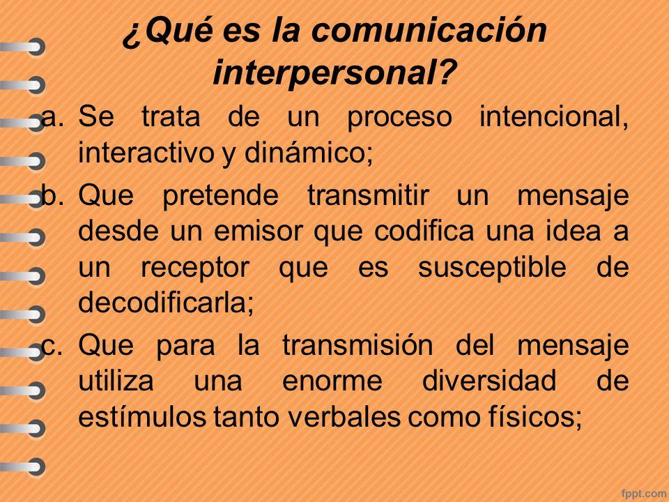¿Qué es la comunicación interpersonal? a.Se trata de un proceso intencional, interactivo y dinámico; b.Que pretende transmitir un mensaje desde un emi