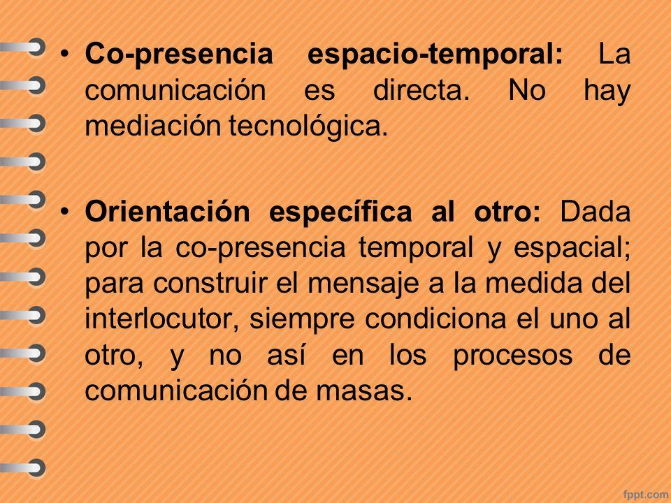 Co-presencia espacio-temporal: La comunicación es directa. No hay mediación tecnológica. Orientación específica al otro: Dada por la co-presencia temp