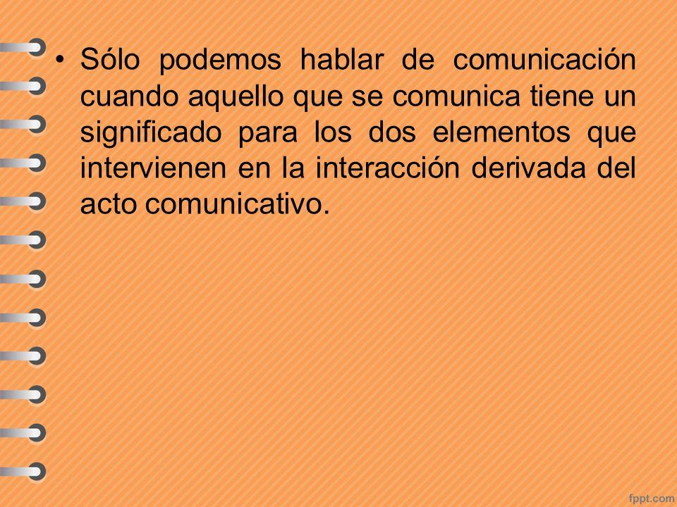 Sólo podemos hablar de comunicación cuando aquello que se comunica tiene un significado para los dos elementos que intervienen en la interacción deriv