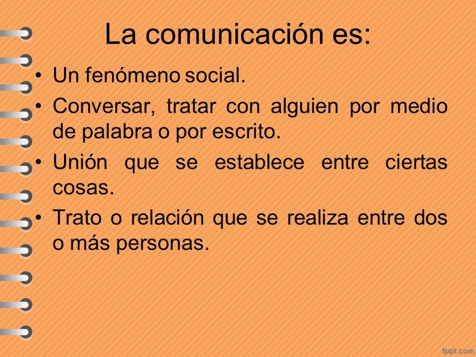 La comunicación es: Un fenómeno social. Conversar, tratar con alguien por medio de palabra o por escrito. Unión que se establece entre ciertas cosas.