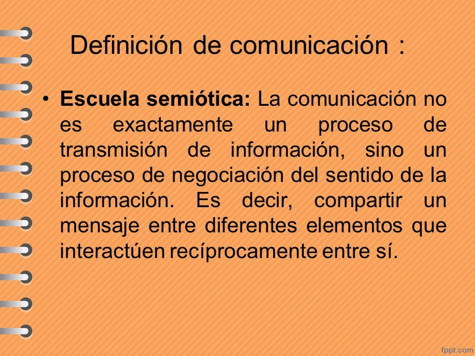 Definición de comunicación : Escuela semiótica: La comunicación no es exactamente un proceso de transmisión de información, sino un proceso de negocia