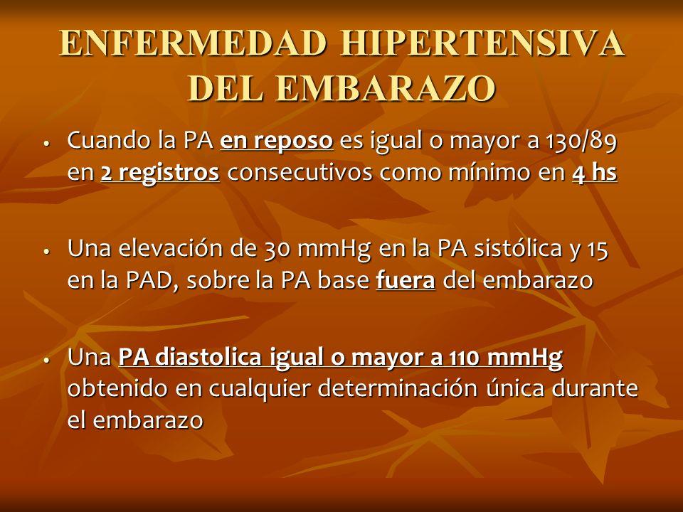 ENFERMEDAD HIPERTENSIVA DEL EMBARAZO Cuando la PA en reposo es igual o mayor a 130/89 en 2 registros consecutivos como mínimo en 4 hs Cuando la PA en