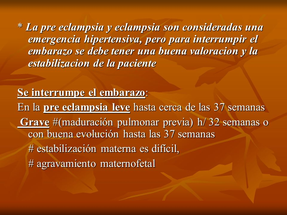 * La pre eclampsia y eclampsia son consideradas una emergencia hipertensiva, pero para interrumpir el embarazo se debe tener una buena valoracion y la