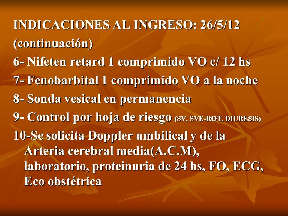 INDICACIONES AL INGRESO: 26/5/12 (continuación) 6- Nifeten retard 1 comprimido VO c/ 12 hs 7- Fenobarbital 1 comprimido VO a la noche 8- Sonda vesical