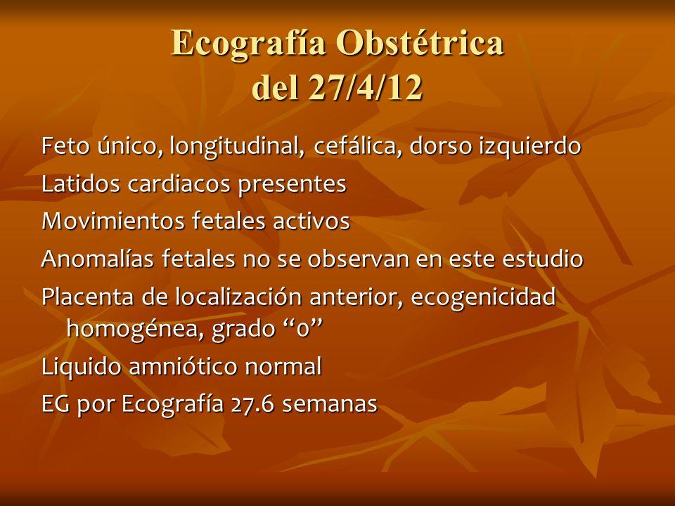 Ecografía Obstétrica del 27/4/12 Feto único, longitudinal, cefálica, dorso izquierdo Latidos cardiacos presentes Movimientos fetales activos Anomalías