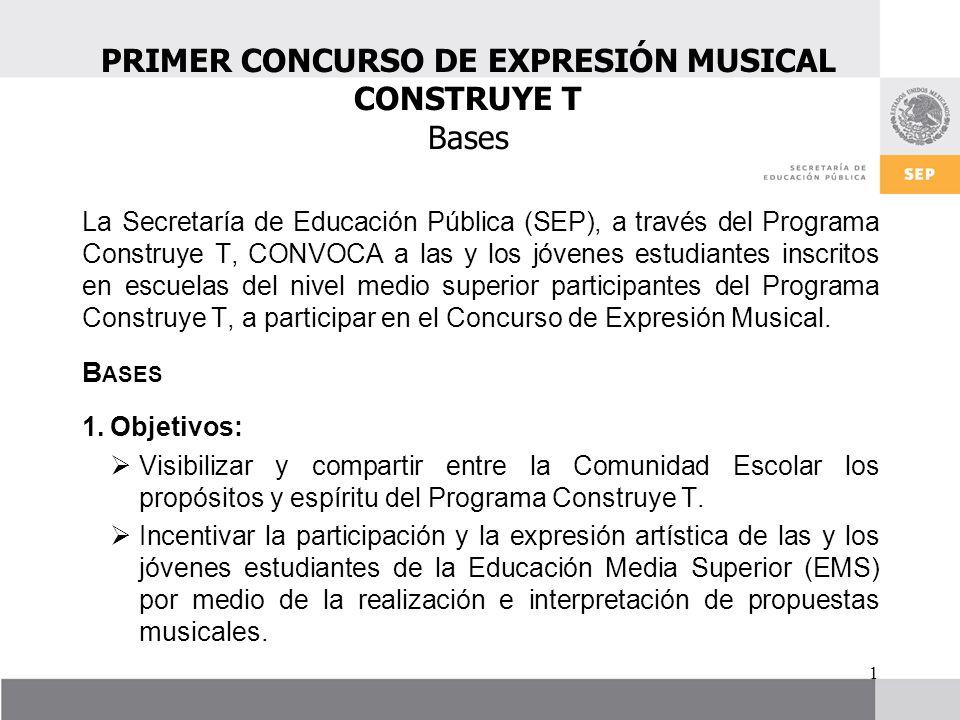 PRIMER CONCURSO DE EXPRESIÓN MUSICAL CONSTRUYE T Bases 1 La Secretaría de Educación Pública (SEP), a través del Programa Construye T, CONVOCA a las y