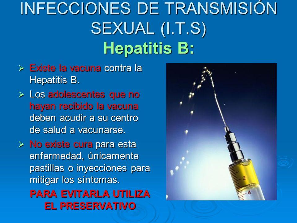 INFECCIONES DE TRANSMISIÓN SEXUAL (I.T.S) Hepatitis B: Existe la vacuna contra la Hepatitis B. Existe la vacuna contra la Hepatitis B. Los adolescente