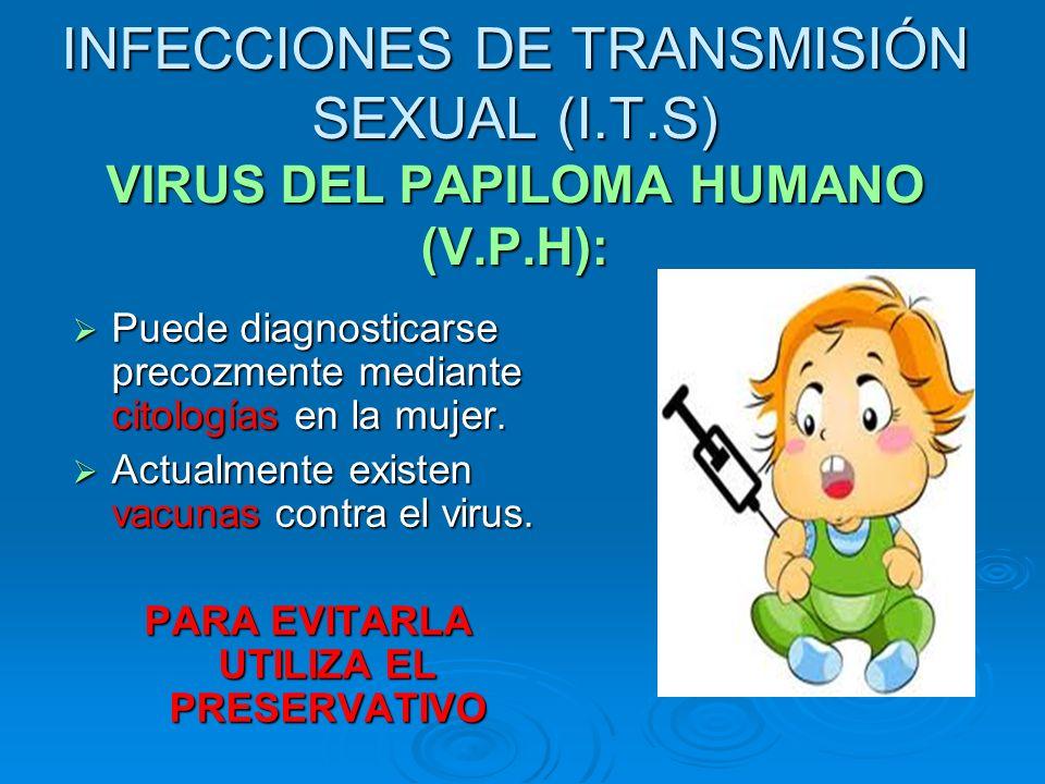 INFECCIONES DE TRANSMISIÓN SEXUAL (I.T.S) VIRUS DEL PAPILOMA HUMANO (V.P.H): Puede diagnosticarse precozmente mediante citologías en la mujer. Puede d