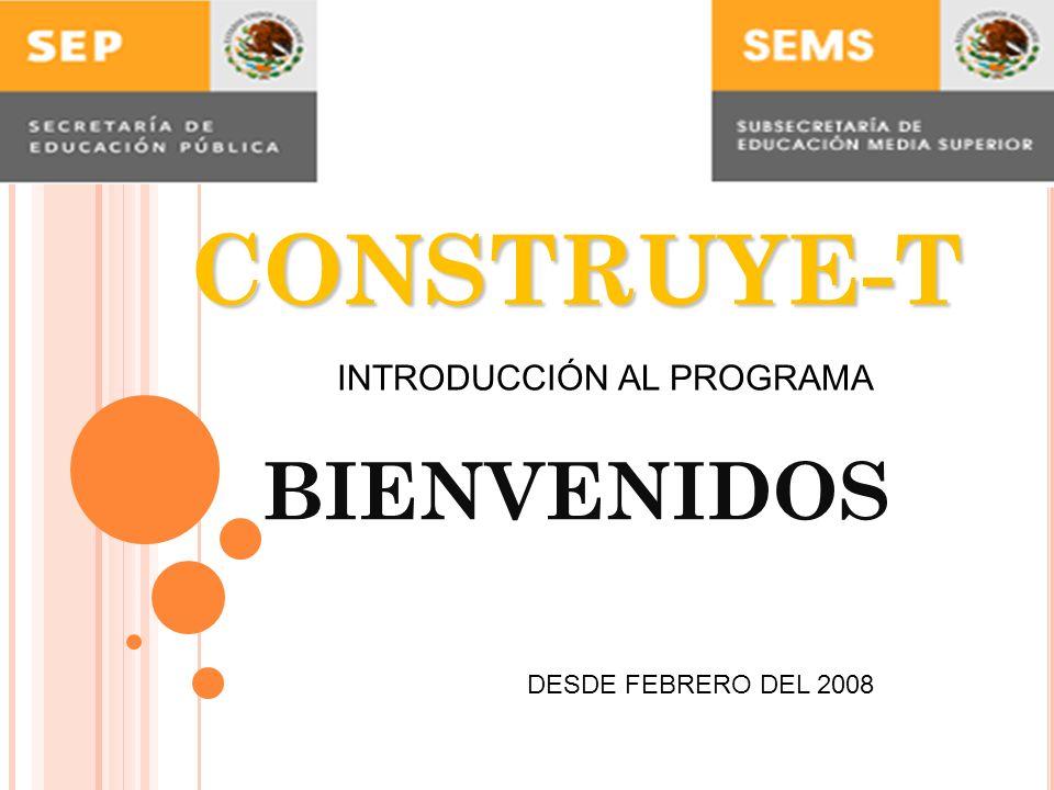 CONSTRUYE-T CONSTRUYE-T BIENVENIDOS INTRODUCCIÓN AL PROGRAMA DESDE FEBRERO DEL 2008