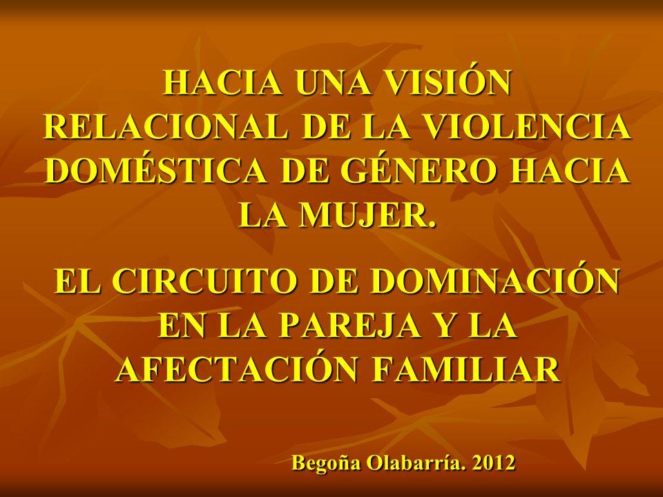 HACIA UNA VISIÓN RELACIONAL DE LA VIOLENCIA DOMÉSTICA DE GÉNERO HACIA LA MUJER. EL CIRCUITO DE DOMINACIÓN EN LA PAREJA Y LA AFECTACIÓN FAMILIAR Begoña