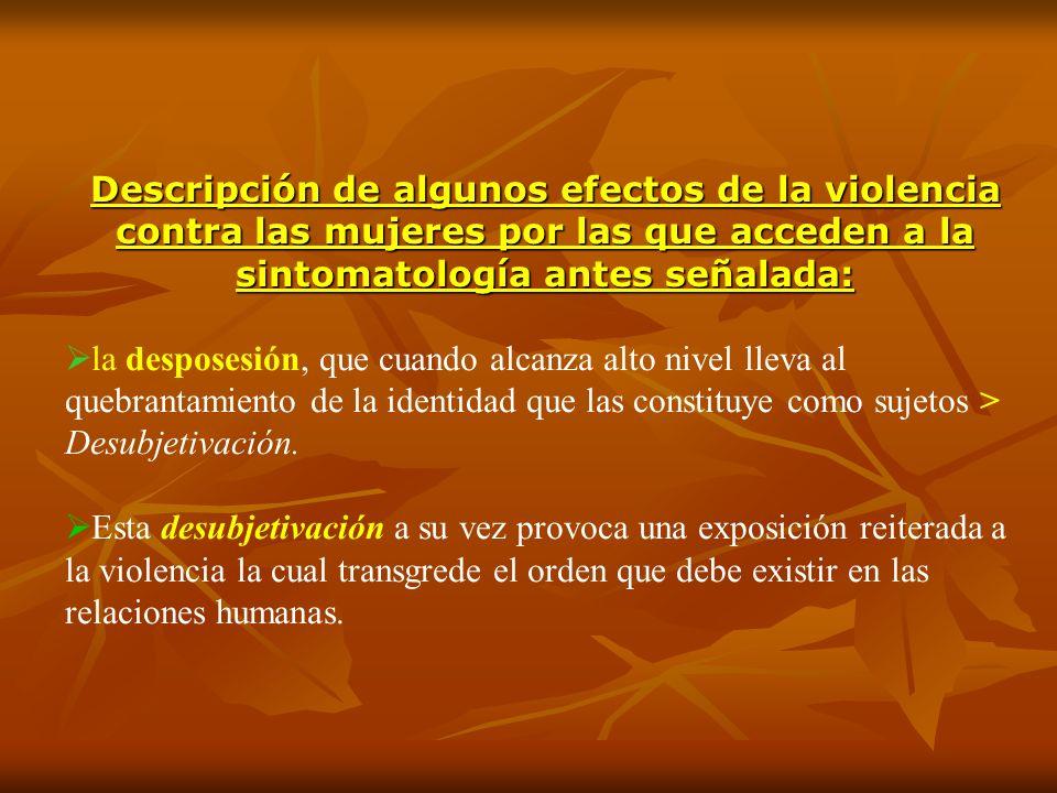Descripción de algunos efectos de la violencia contra las mujeres por las que acceden a la sintomatología antes señalada: la desposesión, que cuando a