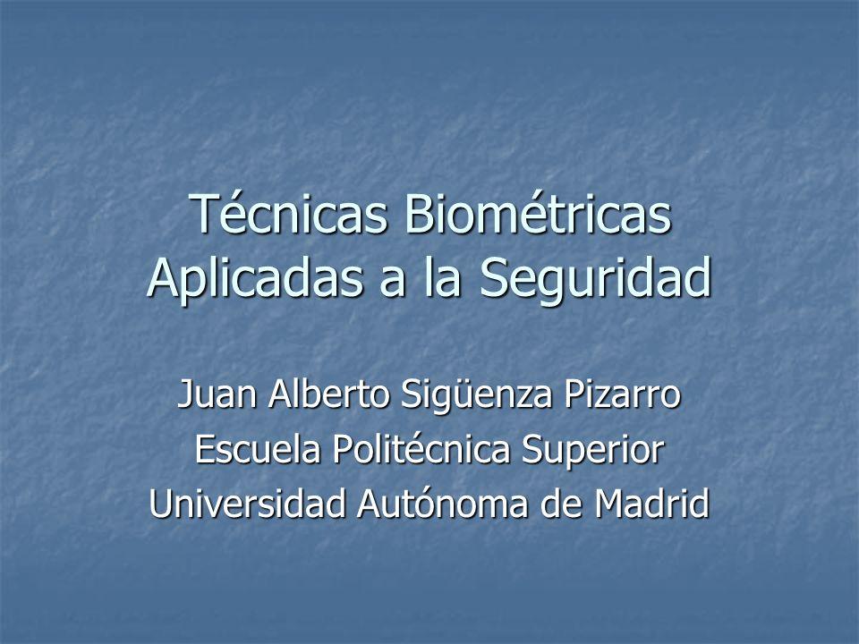 Técnicas Biométricas Aplicadas a la Seguridad Juan Alberto Sigüenza Pizarro Escuela Politécnica Superior Universidad Autónoma de Madrid