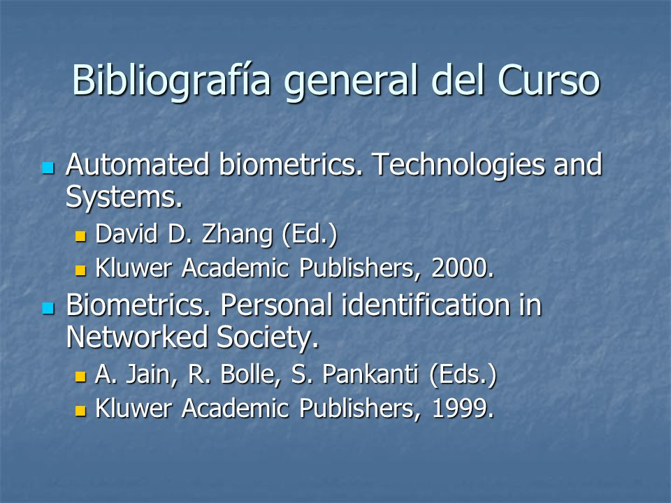 Bibliografía general del Curso Automated biometrics. Technologies and Systems. Automated biometrics. Technologies and Systems. David D. Zhang (Ed.) Da