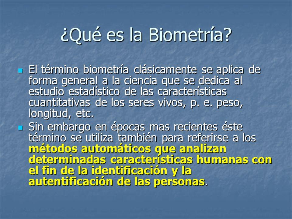 ¿Qué es la Biometría? El término biometría clásicamente se aplica de forma general a la ciencia que se dedica al estudio estadístico de las caracterís