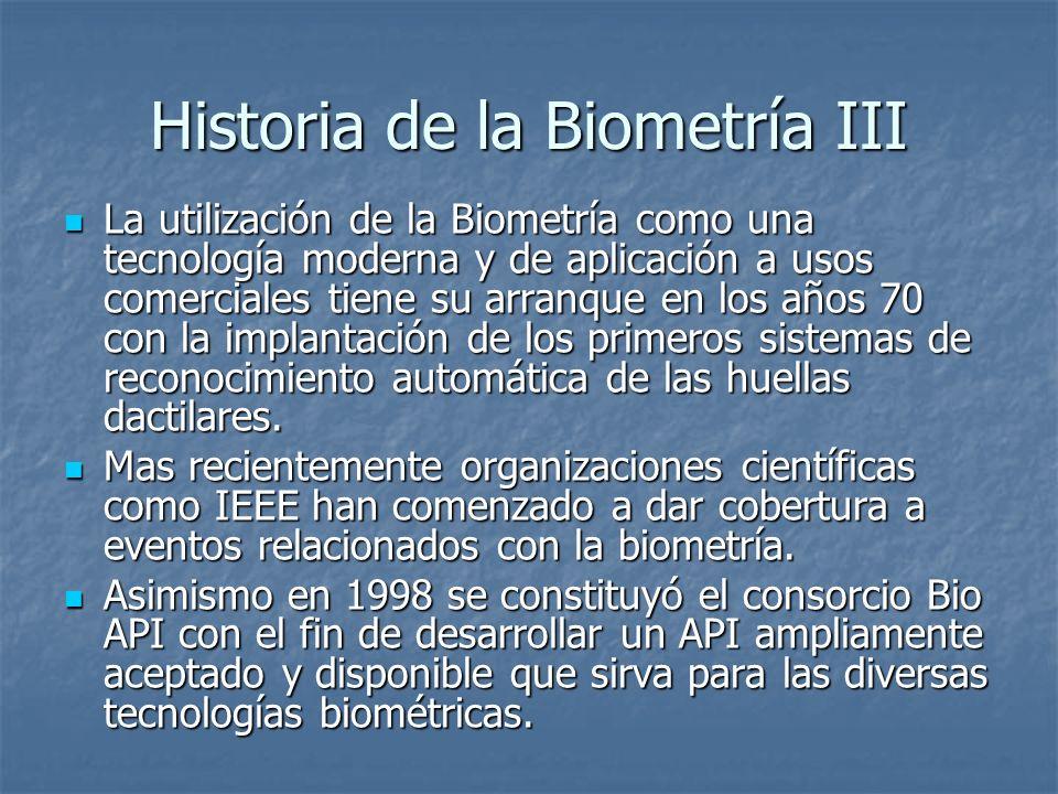 Historia de la Biometría III La utilización de la Biometría como una tecnología moderna y de aplicación a usos comerciales tiene su arranque en los añ