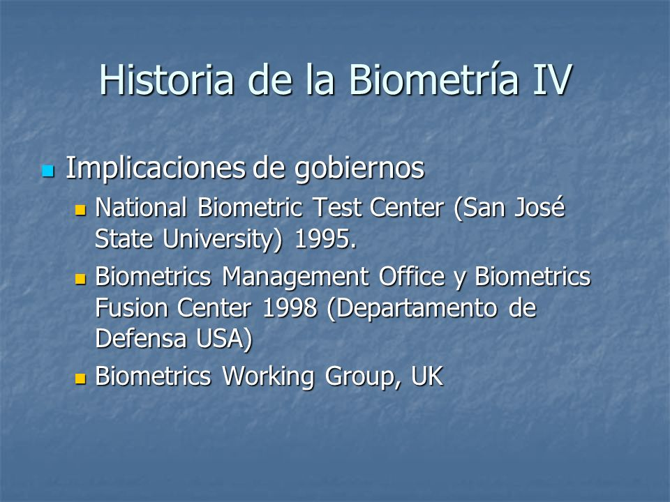 Historia de la Biometría IV Implicaciones de gobiernos Implicaciones de gobiernos National Biometric Test Center (San José State University) 1995. Nat