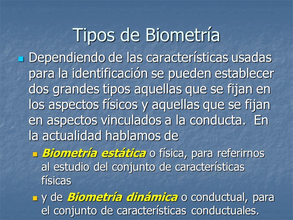 Tipos de Biometría Dependiendo de las características usadas para la identificación se pueden establecer dos grandes tipos aquellas que se fijan en lo