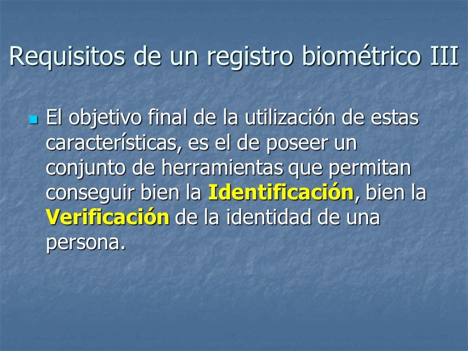 Requisitos de un registro biométrico III El objetivo final de la utilización de estas características, es el de poseer un conjunto de herramientas que