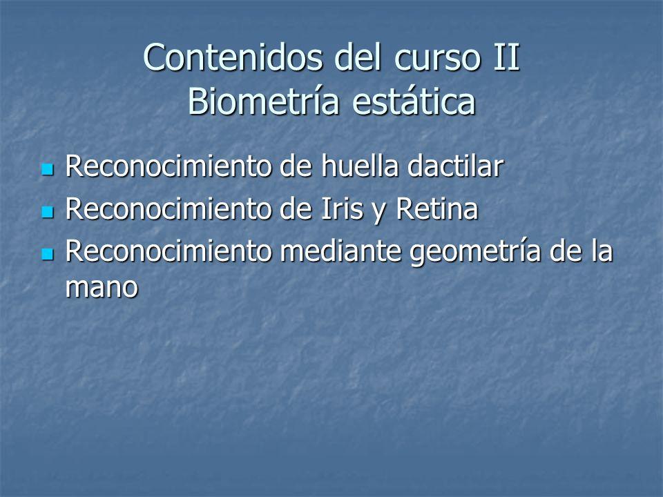 Contenidos del curso II Biometría estática Reconocimiento de huella dactilar Reconocimiento de huella dactilar Reconocimiento de Iris y Retina Reconoc
