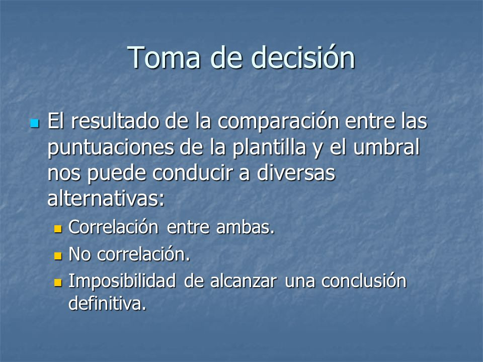 Toma de decisión El resultado de la comparación entre las puntuaciones de la plantilla y el umbral nos puede conducir a diversas alternativas: El resu