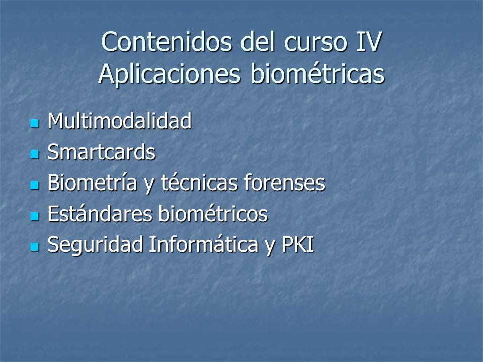 Contenidos del curso IV Aplicaciones biométricas Multimodalidad Multimodalidad Smartcards Smartcards Biometría y técnicas forenses Biometría y técnica