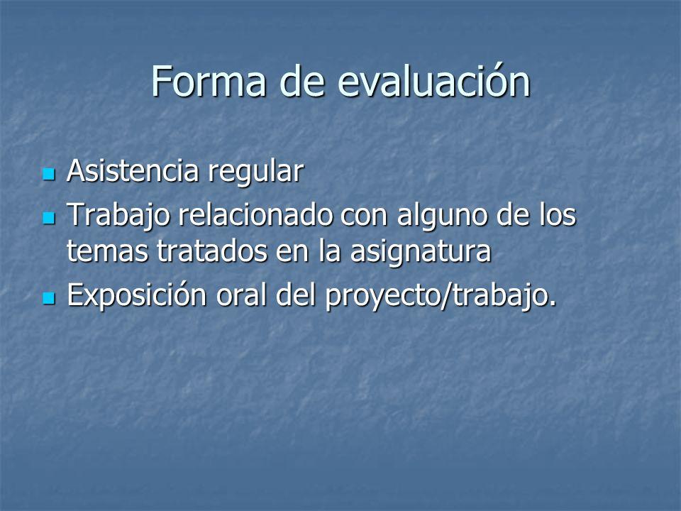 Forma de evaluación Asistencia regular Asistencia regular Trabajo relacionado con alguno de los temas tratados en la asignatura Trabajo relacionado co