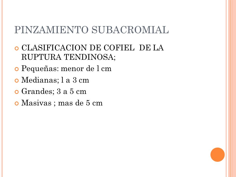 PINZAMIENTO SUBACROMIAL CLASIFICACION DE COFIEL DE LA RUPTURA TENDINOSA; Pequeñas: menor de l cm Medianas; l a 3 cm Grandes; 3 a 5 cm Masivas ; mas de
