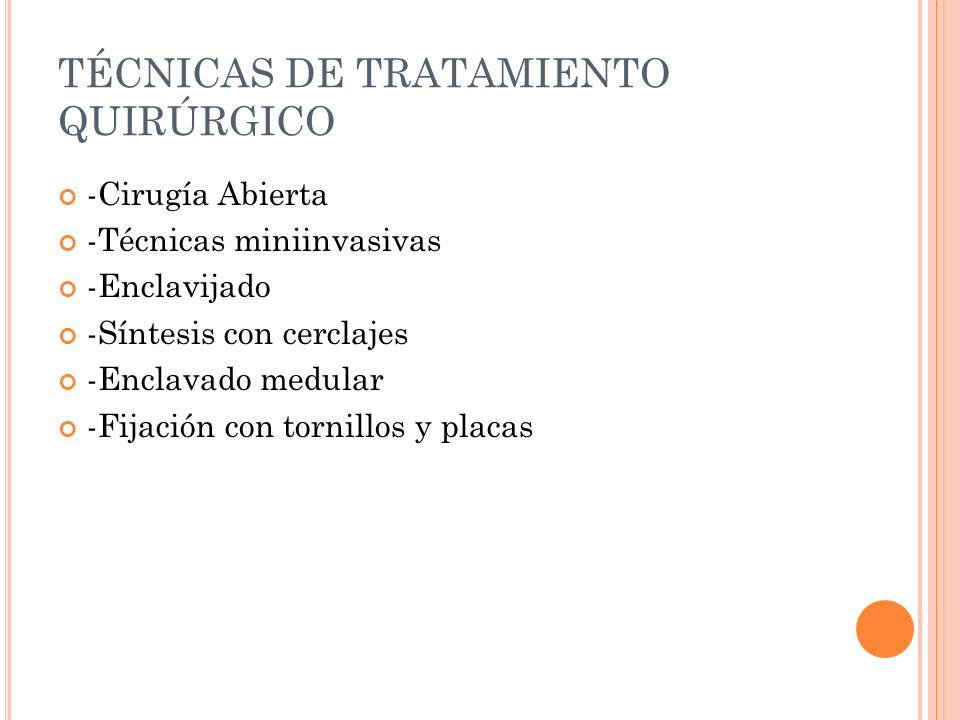 TÉCNICAS DE TRATAMIENTO QUIRÚRGICO -Cirugía Abierta -Técnicas miniinvasivas -Enclavijado -Síntesis con cerclajes -Enclavado medular -Fijación con torn