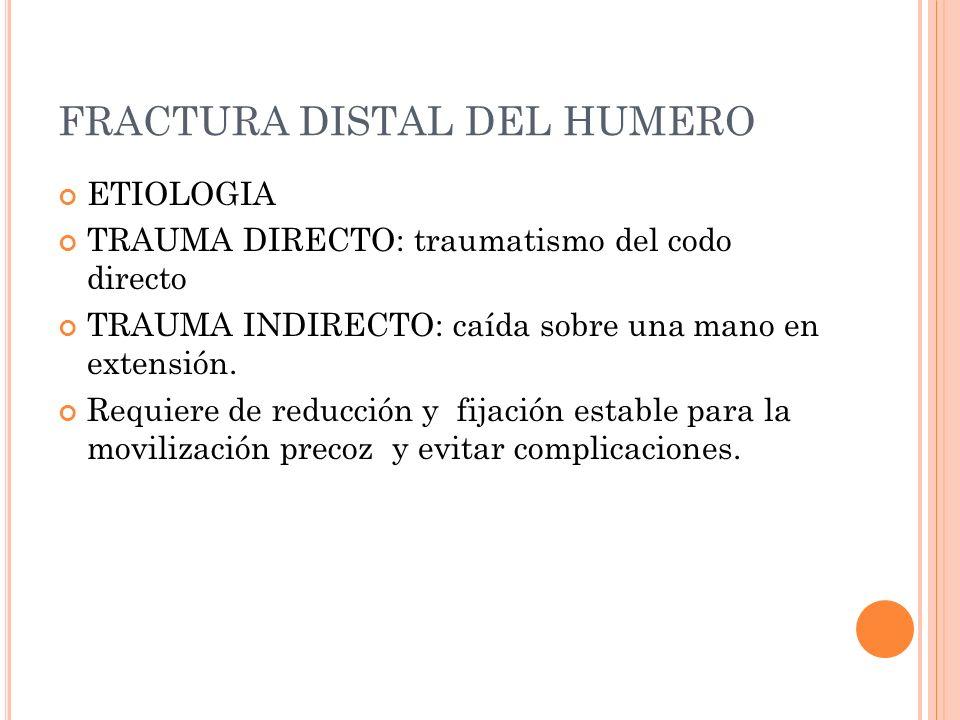 FRACTURA DISTAL DEL HUMERO ETIOLOGIA TRAUMA DIRECTO: traumatismo del codo directo TRAUMA INDIRECTO: caída sobre una mano en extensión. Requiere de red