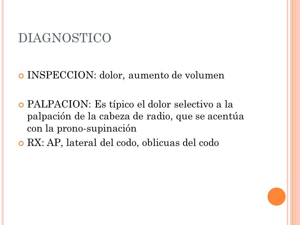 DIAGNOSTICO INSPECCION: dolor, aumento de volumen PALPACION: Es típico el dolor selectivo a la palpación de la cabeza de radio, que se acentúa con la