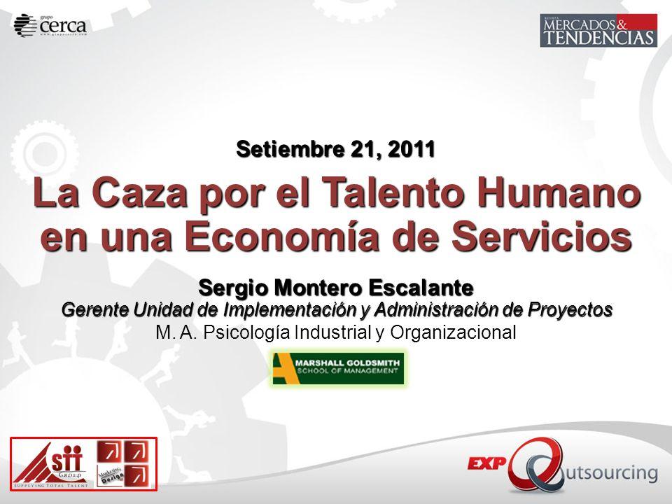 Setiembre 21, 2011 La Caza por el Talento Humano en una Economía de Servicios Sergio Montero Escalante Gerente Unidad de Implementación y Administraci