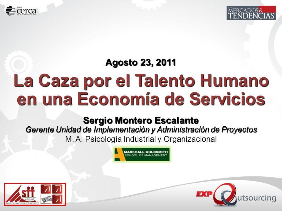 Agosto 23, 2011 La Caza por el Talento Humano en una Economía de Servicios Sergio Montero Escalante Gerente Unidad de Implementación y Administración