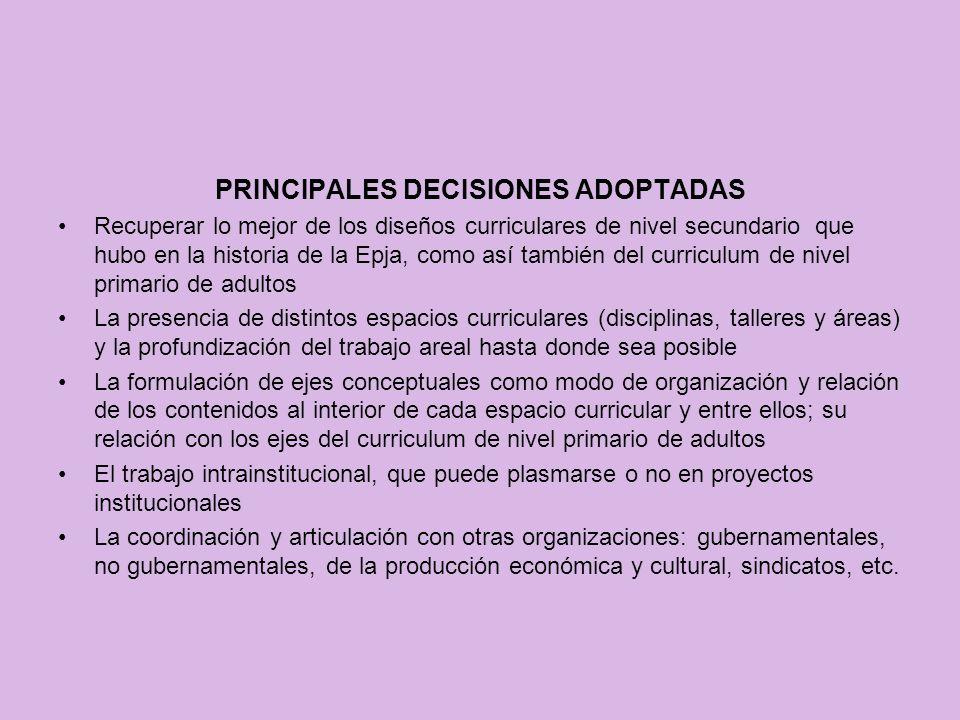 PRINCIPALES DECISIONES ADOPTADAS Recuperar lo mejor de los diseños curriculares de nivel secundario que hubo en la historia de la Epja, como así tambi