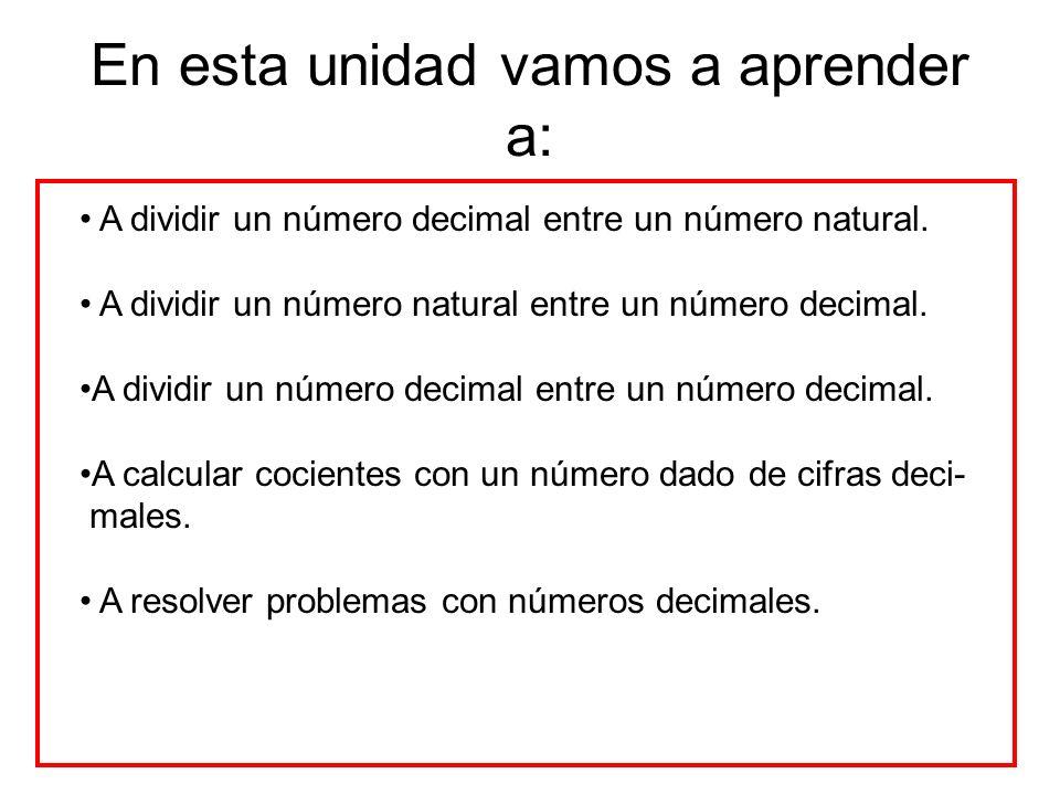 En esta unidad vamos a aprender a: A dividir un número decimal entre un número natural.