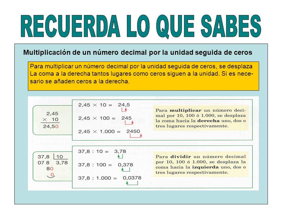 Multiplicación de un número decimal por la unidad seguida de ceros Para multiplicar un número decimal por la unidad seguida de ceros, se desplaza La coma a la derecha tantos lugares como ceros siguen a la unidad.