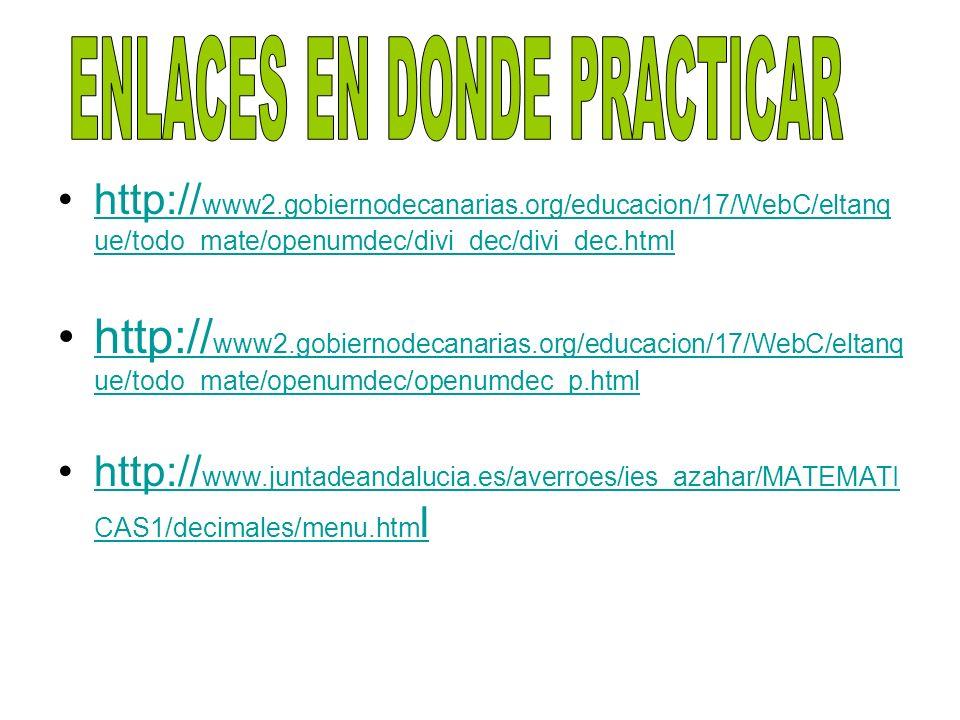 http:// www2.gobiernodecanarias.org/educacion/17/WebC/eltanq ue/todo_mate/openumdec/divi_dec/divi_dec.htmlhttp:// www2.gobiernodecanarias.org/educacion/17/WebC/eltanq ue/todo_mate/openumdec/divi_dec/divi_dec.html http:// www2.gobiernodecanarias.org/educacion/17/WebC/eltanq ue/todo_mate/openumdec/openumdec_p.htmlhttp:// www2.gobiernodecanarias.org/educacion/17/WebC/eltanq ue/todo_mate/openumdec/openumdec_p.html http:// www.juntadeandalucia.es/averroes/ies_azahar/MATEMATI CAS1/decimales/menu.htm lhttp:// www.juntadeandalucia.es/averroes/ies_azahar/MATEMATI CAS1/decimales/menu.htm l