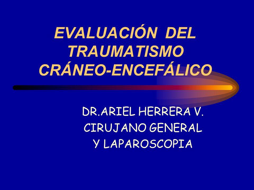 EVALUACIÓN DEL TRAUMATISMO CRÁNEO-ENCEFÁLICO DR.ARIEL HERRERA V. CIRUJANO GENERAL Y LAPAROSCOPIA
