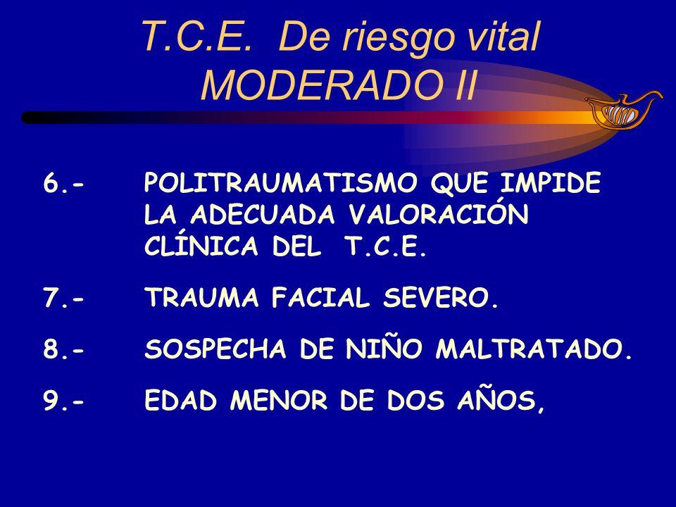 6.-POLITRAUMATISMO QUE IMPIDE LA ADECUADA VALORACIÓN CLÍNICA DEL T.C.E. 7.-TRAUMA FACIAL SEVERO. 8.- SOSPECHA DE NIÑO MALTRATADO. 9.-EDAD MENOR DE DOS
