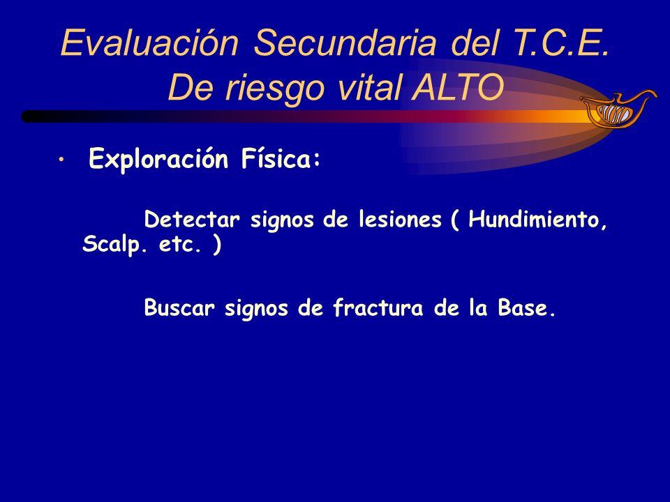 Evaluación Secundaria del T.C.E. De riesgo vital ALTO Exploración Física: Detectar signos de lesiones ( Hundimiento, Scalp. etc. ) Buscar signos de fr