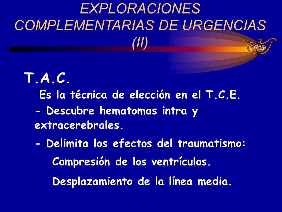 EXPLORACIONES COMPLEMENTARIAS DE URGENCIAS (II) T.A.C. Es la técnica de elección en el T.C.E. - Descubre hematomas intra y extracerebrales. - Delimita