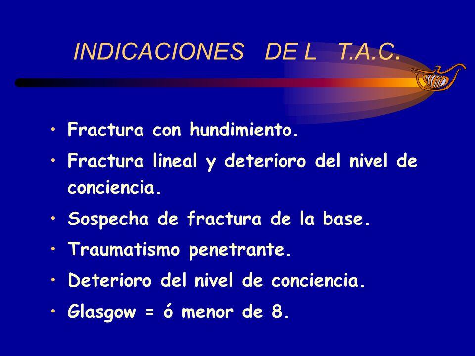 INDICACIONES DE L T.A.C. Fractura con hundimiento. Fractura lineal y deterioro del nivel de conciencia. Sospecha de fractura de la base. Traumatismo p