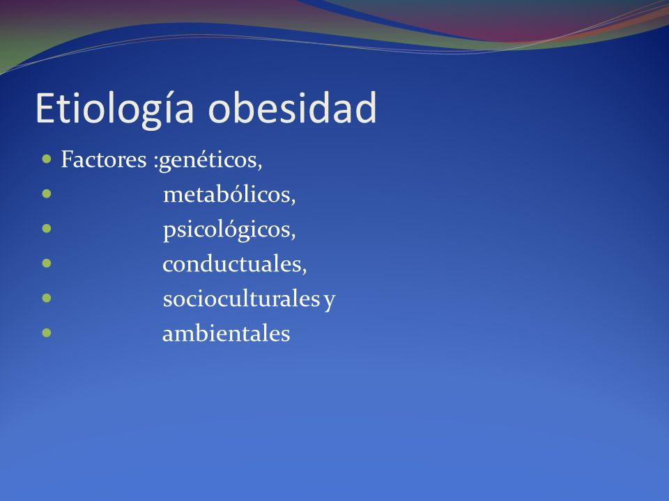 Etiología obesidad Factores :genéticos, metabólicos, psicológicos, conductuales, socioculturales y ambientales
