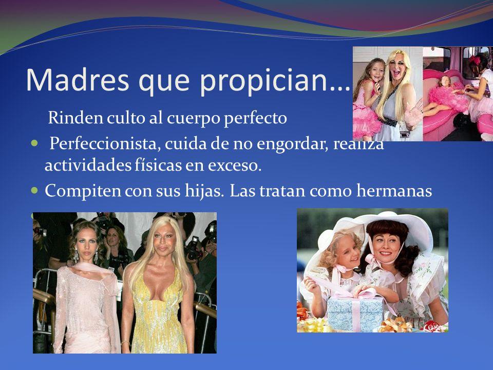 Madres que propician… Rinden culto al cuerpo perfecto Perfeccionista, cuida de no engordar, realiza actividades físicas en exceso. Compiten con sus hi