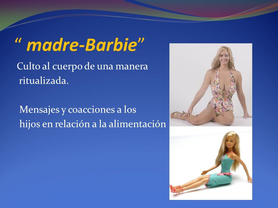 madre-Barbie Culto al cuerpo de una manera ritualizada. Mensajes y coacciones a los hijos en relación a la alimentación