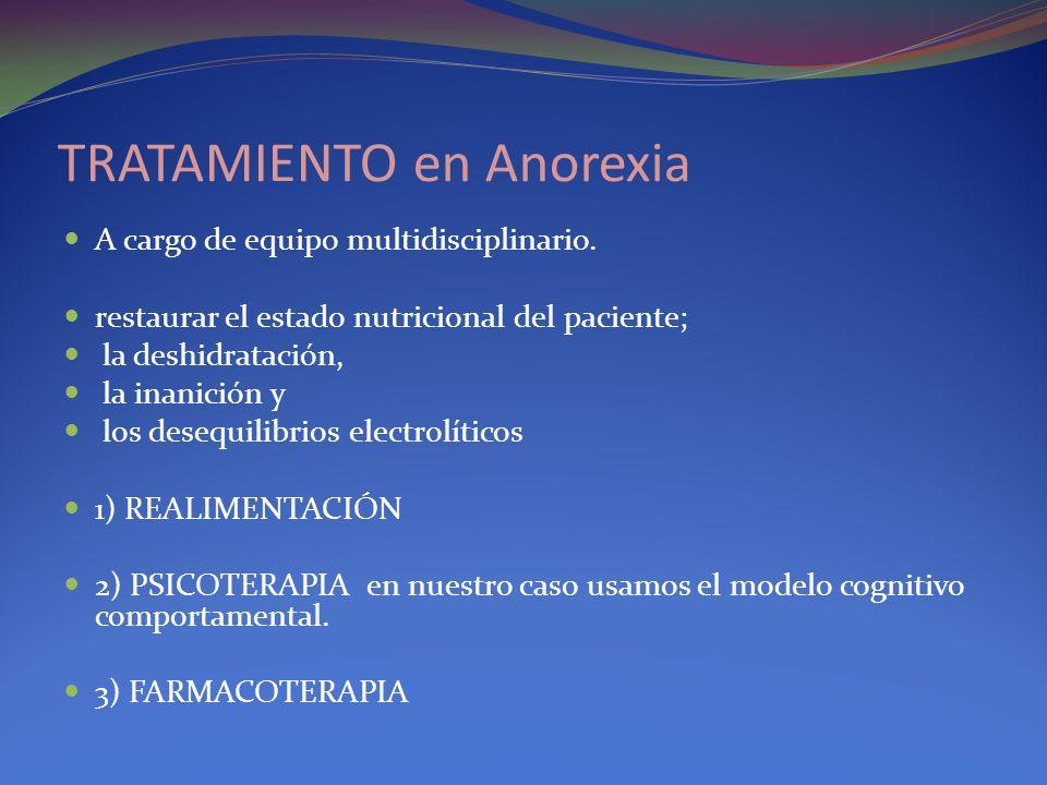 TRATAMIENTO en Anorexia A cargo de equipo multidisciplinario. restaurar el estado nutricional del paciente; la deshidratación, la inanición y los dese