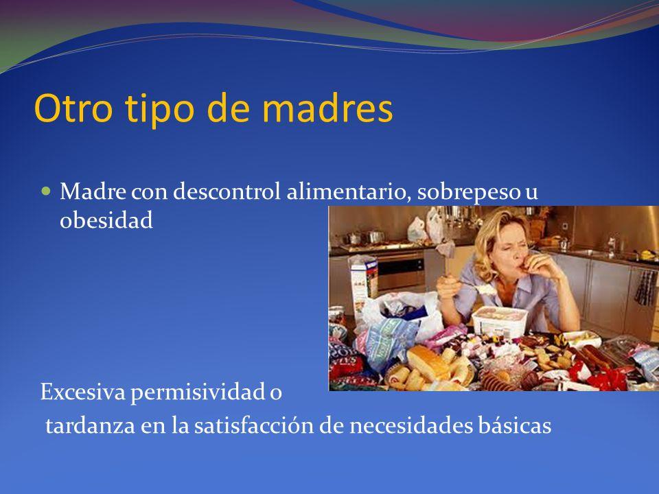 Otro tipo de madres Madre con descontrol alimentario, sobrepeso u obesidad Excesiva permisividad o tardanza en la satisfacción de necesidades básicas