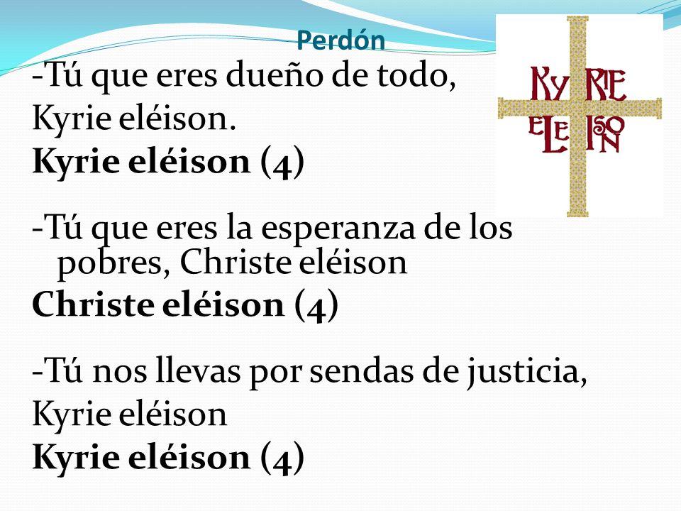 Perdón -Tú que eres dueño de todo, Kyrie eléison. Kyrie eléison (4) -Tú que eres la esperanza de los pobres, Christe eléison Christe eléison (4) -Tú n