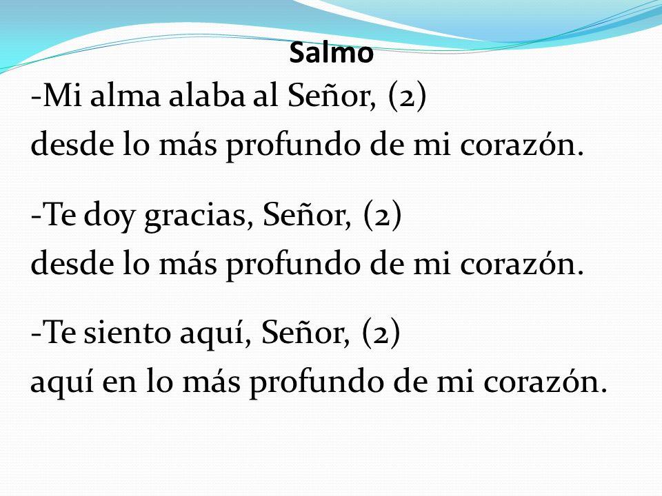Salmo -Mi alma alaba al Señor, (2) desde lo más profundo de mi corazón. -Te doy gracias, Señor, (2) desde lo más profundo de mi corazón. -Te siento aq